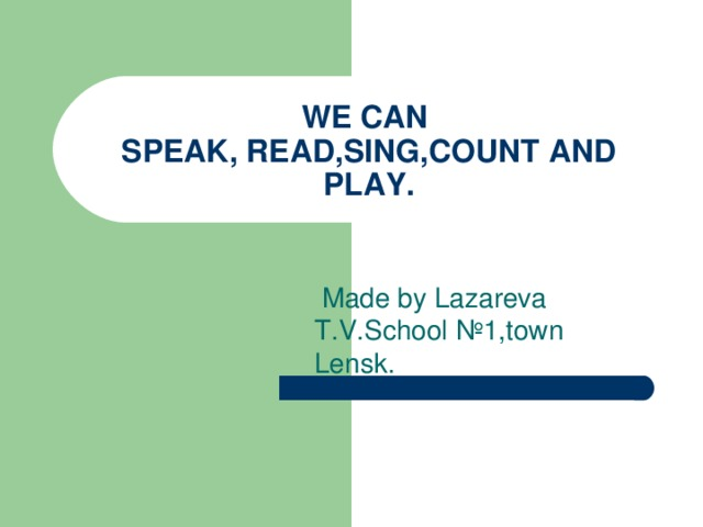 WE CAN  SPEAK, READ,SING,COUNT AND PLAY.  Made by Lazareva  T.V.School №1 ,town Lensk.