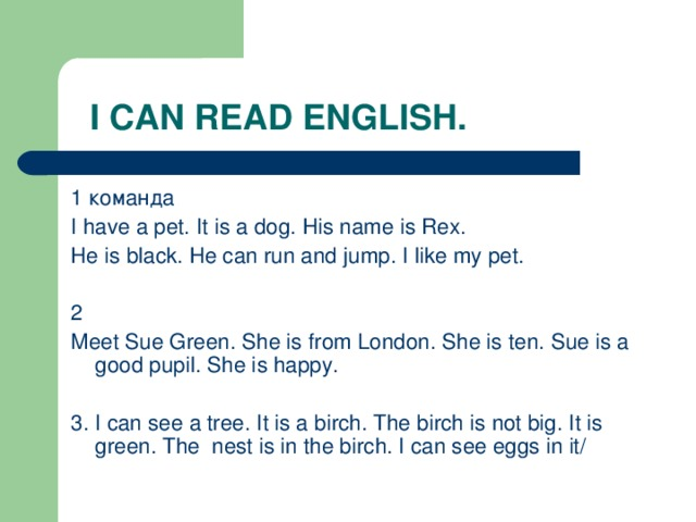 I CAN READ ENGLISH. 1 команда I have a pet. It is a dog. His name is Rex. He is black. He can run and jump. I like my pet. 2 Meet Sue Green. She is from London. She is ten. Sue is a good pupil. She is happy. 3. I can see a tree. It is a birch. The birch is not big. It is green. The nest is in the birch. I can see eggs in it/