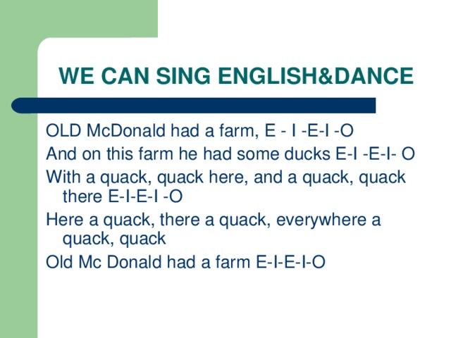WE CAN SING ENGLISH&DANCE OLD McDonald had a farm, E - I -E-I -O And on this farm he had some ducks E-I -E-I- O With a quack, quack here, and a quack, quack there E-I-E-I -O Here a quack, there a quack, everywhere a quack, quack Old Mc Donald had a farm E-I-E-I-O