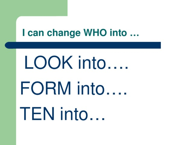 I can change WHO into …  LOOK into…. FORM into…. TEN into…