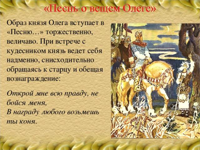 Образ князя Олега вступает в «Песню…» торжественно, величаво. При встрече с кудесником князь ведет себя надменно, снисходительно обращаясь к старцу и обещая вознаграждение: Открой мне всю правду, не бойся меня, В награду любого возьмешь ты коня.