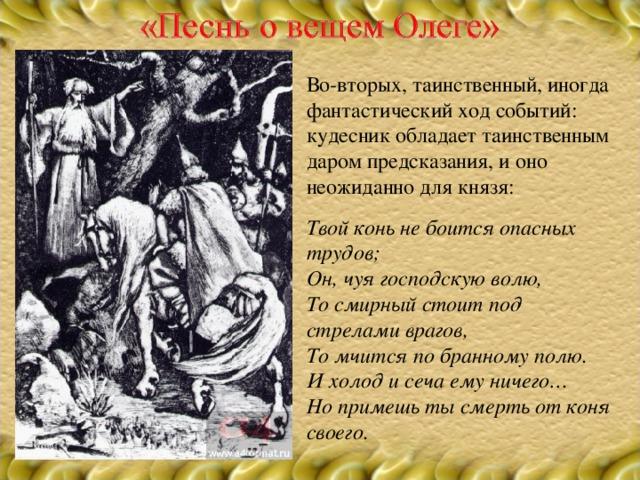 Во-вторых, таинственный, иногда фантастический ход событий: кудесник обладает таинственным даром предсказания, и оно неожиданно для князя: Твой конь не боится опасных трудов; Он, чуя господскую волю, То смирный стоит под стрелами врагов, То мчится по бранному полю. И холод и сеча ему ничего… Но примешь ты смерть от коня своего.