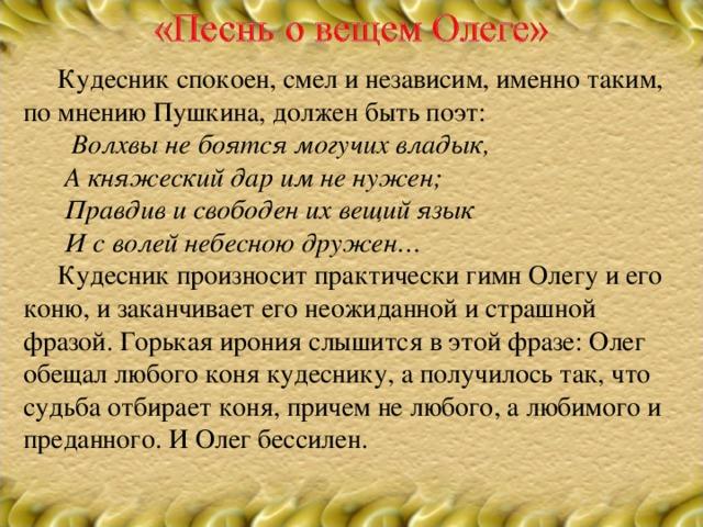 Кудесник спокоен, смел и независим, именно таким, по мнению Пушкина, должен быть поэт:  Волхвы не боятся могучих владык,  А княжеский дар им не нужен;  Правдив и свободен их вещий язык  И с волей небесною дружен…  Кудесник произносит практически гимн Олегу и его коню, и заканчивает его неожиданной и страшной фразой. Горькая ирония слышится в этой фразе: Олег обещал любого коня кудеснику, а получилось так, что судьба отбирает коня, причем не любого, а любимого и преданного. И Олег бессилен.