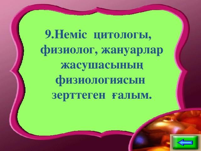 9.Неміс цитологы, физиолог, жануарлар жасушасының физиологиясын зерттеген ғалым.