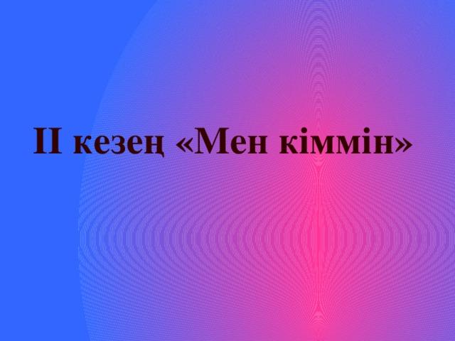 ІІ кезең «Мен кіммін»