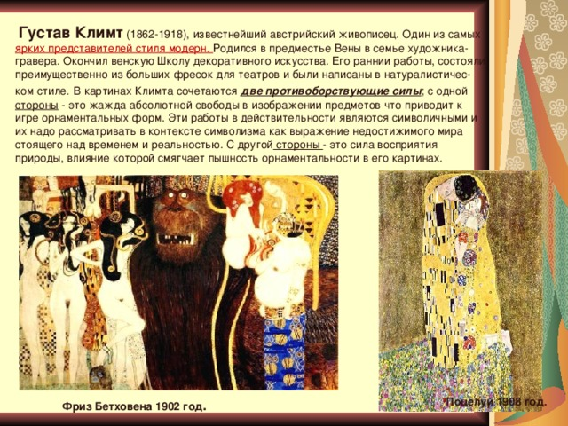 Густав Климт (1862-1918), известнейший австрийский живописец. Один из самых ярких представителей стиля модерн. Родился в предместье Вены в семье художника-гравера. Окончил венскую Школу декоративного искусства. Его раннии работы, состояли преимущественно из больших фресок для театров и были написаны в натуралистичес- ком стиле.  В картинах Климта сочетаются две противоборствующие силы ; с одной стороны - это жажда абсолютной свободы в изображении предметов что приводит к игре орнаментальных форм. Эти работы в действительности являются символичными и их надо рассматривать в контексте символизма как выражение недостижимого мира стоящего над временем и реальностью. С другой стороны - это сила восприятия природы, влияние которой смягчает пышность орнаментальности в его картинах. Поцелуй 1908 год . Фриз Бетховена 1902 год .