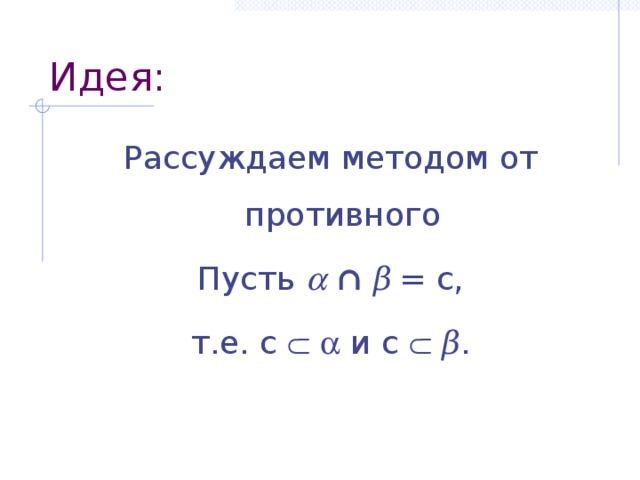 Идея: Рассуждаем методом от противного Пусть   ∩  β  = c, т.е. c    и c   β .