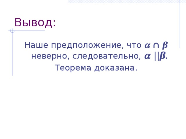Вывод: Наше предположение, что   ∩  β  неверно, следовательно,   || β. Теорема доказана.