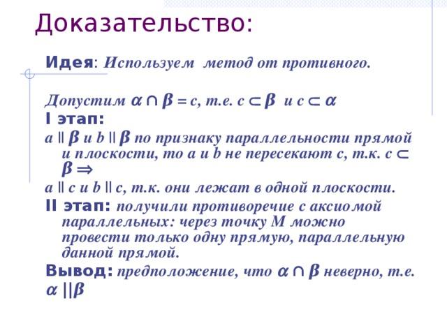 Доказательство: Идея : Используем метод от противного.  Допустим   ∩ β = с, т.е. с   β и с    I этап:  a || β и b || β по признаку параллельности прямой и плоскости, то a и b не пересекают с, т.к. с  β  а || с и b || с, т.к. они лежат в одной плоскости. II этап:  получили противоречие с аксиомой параллельных: через точку М можно провести только одну прямую, параллельную данной прямой. Вывод:  предположение, что  ∩ β неверно, т.е.   || β