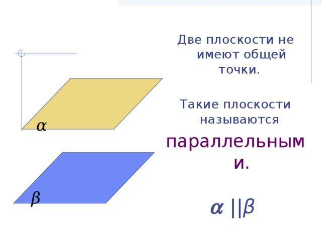 Две плоскости не имеют общей точки. Такие плоскости называются параллельными.   || β α β