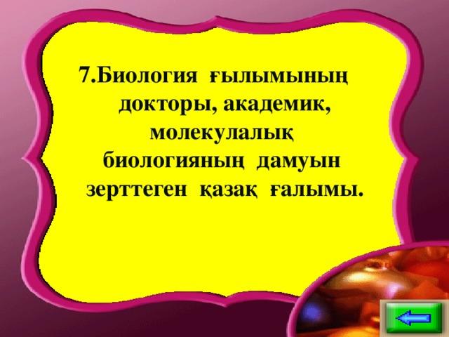 7.Биология ғылымының докторы, академик, молекулалық биологияның дамуын зерттеген қазақ ғалымы.