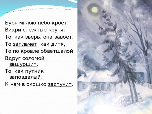 Буря мглою небо кроет, Вихри снежные крутя; То, как зверь, она завоет , То заплачет , как дитя, То по кровле обветшалой Вдруг соломой зашуршит , То, как путник запоздалый, К нам в окошко застучит .