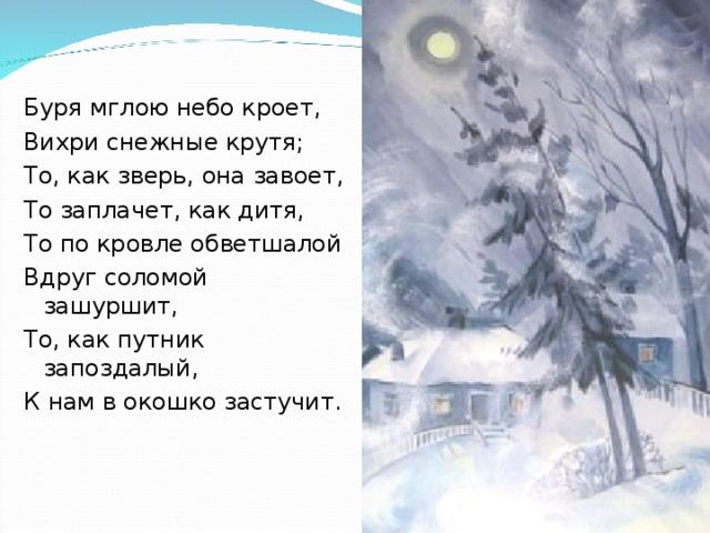 Буря мглою небо кроет, Вихри снежные крутя; То, как зверь, она завоет, То заплачет, как дитя, То по кровле обветшалой Вдруг соломой зашуршит, То, как путник запоздалый, К нам в окошко застучит.