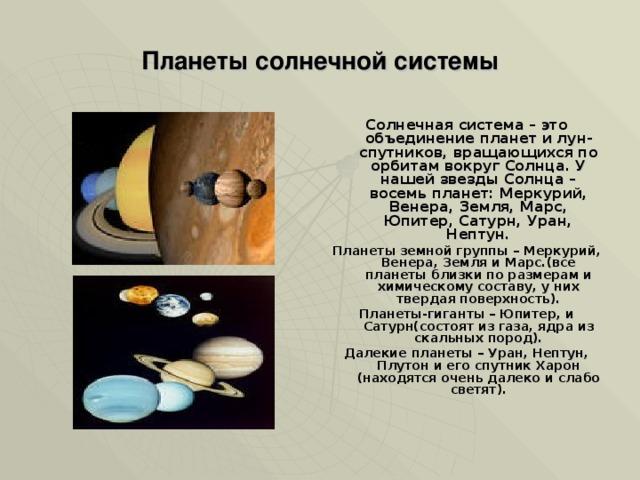 Планеты солнечной системы Солнечная система – это объединение планет и лун-спутников, вращающихся по орбитам вокруг Солнца. У нашей звезды Солнца – восемь планет: Меркурий, Венера, Земля, Марс, Юпитер, Сатурн, Уран, Нептун. Планеты земной группы – Меркурий, Венера, Земля и Марс.(все планеты близки по размерам и химическому составу, у них твердая поверхность). Планеты-гиганты – Юпитер, и Сатурн(состоят из газа, ядра из скальных пород). Далекие планеты – Уран, Нептун, Плутон и его спутник Харон (находятся очень далеко и слабо светят).
