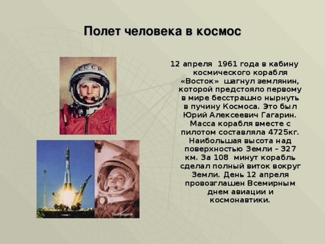 Полет человека в космос 12 апреля 1961 года в кабину космического корабля «Восток» шагнул землянин, которой предстояло первому в мире бесстрашно нырнуть в пучину Космоса. Это был Юрий Алексеевич Гагарин. Масса корабля вместе с пилотом составляла 4725кг. Наибольшая высота над поверхностью Земли – 327 км. За 108 минут корабль сделал полный виток вокруг Земли. День 12 апреля провозглашен Всемирным днем авиации и космонавтики.