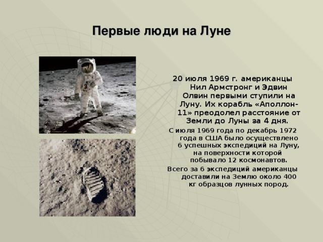 Первые люди на Луне   20 июля 1969 г. американцы Нил Армстронг и Эдвин Олвин первыми ступили на Луну. Их корабль «Аполлон-11» преодолел расстояние от Земли до Луны за 4 дня. С июля 1969 года по декабрь 1972 года в США было осуществлено 6 успешных экспедиций на Луну, на поверхности которой побывало 12 космонавтов. Всего за 6 экспедиций американцы доставили на Землю около 400 кг образцов лунных пород.