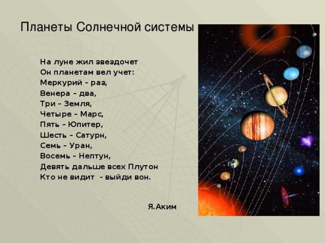 Планеты Солнечной системы    На луне жил звездочет Он планетам вел учет: Меркурий – раз, Венера – два, Три – Земля, Четыре – Марс, Пять – Юпитер, Шесть – Сатурн, Семь – Уран, Восемь – Нептун, Девять дальше всех Плутон Кто не видит - выйди вон.   Я.Аким