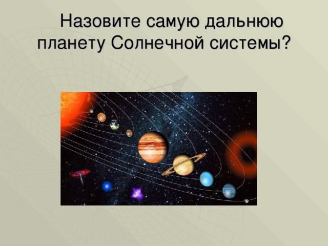 Назовите самую дальнюю планету Солнечной системы?