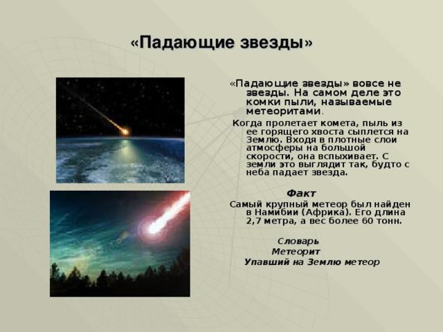 «Падающие звезды» « Падающие звезды» вовсе не звезды. На самом деле это комки пыли, называемые метеоритами .  Когда пролетает комета, пыль из ее горящего хвоста сыплется на Землю. Входя в плотные слои атмосферы на большой скорости, она вспыхивает. С земли это выглядит так, будто с неба падает звезда.   Факт  Самый крупный метеор был найден в Намибии (Африка). Его длина 2,7 метра, а вес более 60 тонн.   Словарь  Метеорит  Упавший на Землю метеор