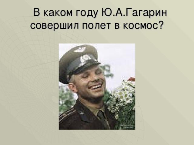 В каком году Ю.А.Гагарин совершил полет в космос?