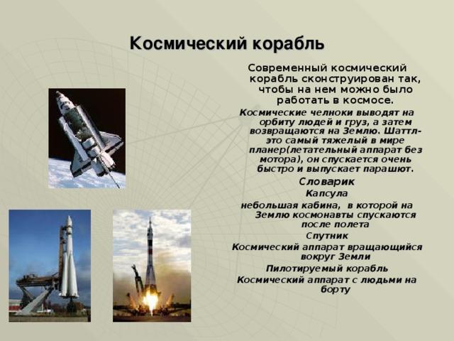 Космический корабль Современный космический корабль сконструирован так, чтобы на нем можно было работать в космосе . Космические челноки выводят на орбиту людей и груз, а затем возвращаются на Землю. Шаттл- это самый тяжелый в мире планер(летательный аппарат без мотора), он спускается очень быстро и выпускает парашют. Словарик Капсула небольшая кабина, в которой на Землю космонавты спускаются после полета Спутник Космический аппарат вращающийся вокруг Земли Пилотируемый корабль Космический аппарат с людьми на борту