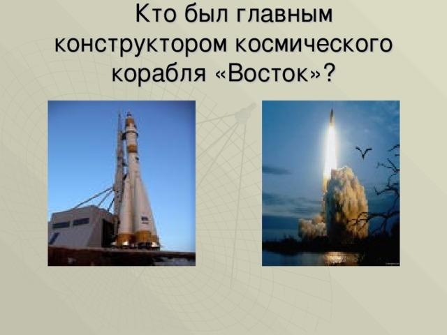 Кто был главным конструктором космического корабля «Восток»?