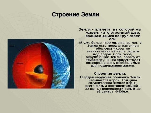 Строение Земли Земля – планета, на которой мы живем, - это огромный шар, вращающийся вокруг своей оси. Ей уже более 4600 миллионов лет. У Земли есть твердая каменная оболочка – кора, но значительная её часть скрыта под водой. Слои газов, окружающие Землю, образуют атмосферу. В ней присутствуют кислород и азот, необходимые для поддержания жизни.  Строение земли. Твердая наружная оболочка Земли называется корой. Толщина океанической земной коры – всего 8 км, а континентальной – 32 км. От поверхности Земли до её центра -6400км.