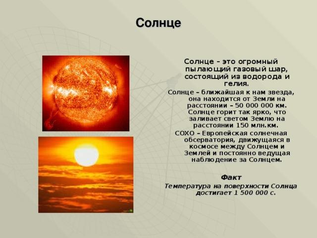 Солнце   Солнце – это огромный пылающий газовый шар, состоящий из водорода и гелия. Солнце – ближайшая к нам звезда, она находится от Земли на расстоянии – 50 000 000 км. Солнце горит так ярко, что заливает светом Землю на расстоянии 150 млн.км. СОХО – Европейская солнечная обсерватория, движущаяся в космосе между Солнцем и Землей и постоянно ведущая наблюдение за Солнцем.  Факт Температура на поверхности Солнца достигает 1 500 000 с.