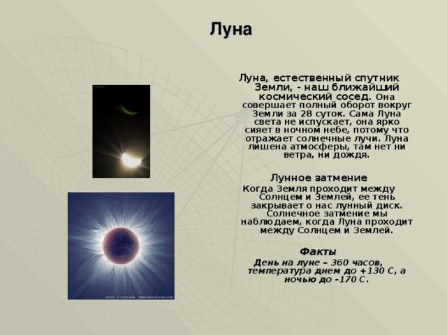 Луна Луна, естественный спутник Земли, - наш ближайший космический сосед. Она совершает полный оборот вокруг Земли за 28 суток. Сама Луна света не испускает, она ярко сияет в ночном небе, потому что отражает солнечные лучи. Луна лишена атмосферы, там нет ни ветра, ни дождя.  Лунное затмение Когда Земля проходит между Солнцем и Землей, ее тень закрывает о нас лунный диск. Солнечное затмение мы наблюдаем, когда Луна проходит между Солнцем и Землей.  Факты День на луне – 360 часов, температура днем до +130 С, а ночью до -170 С.