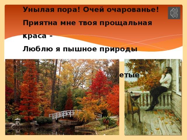 Унылая пора! Очей очарованье! Приятна мне твоя прощальная краса - Люблю я пышное природы увяданье, В багрец и в золото одетые леса.