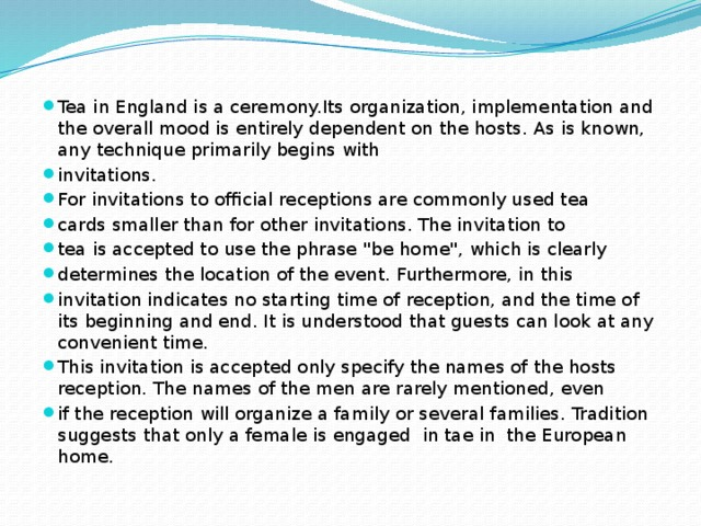 Tea in England is a ceremony.Its organization, implementation and the overall mood is entirely dependent on the hosts. As is known, any technique primarily begins with invitations. For invitations to official receptions are commonly used tea cards smaller than for other invitations. The invitation to tea is accepted to use the phrase