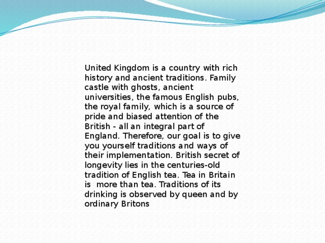 United Kingdom is a country with rich history and ancient traditions. Family castle with ghosts, ancient universities, the famous English pubs, the royal family, which is a source of pride and biased attention of the British - all an integral part of England. Therefore, our goal is to give you yourself traditions and ways of their implementation. British secret of longevity lies in the centuries-old tradition of English tea. Tea in Britain is more than tea. Traditions of its drinking is observed by queen and by ordinary Britons