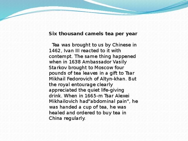 Six thousand camels tea per year   Tea was brought to us by Chinese in 1462, Ivan III reacted to it with contempt. The same thing happened when in 1638 Ambassador Vasily Starkov brought to Moscow four pounds of tea leaves in a gift to Tsar Mikhail Fedorovich of Altyn-khan. But the royal entourage clearly appreciated the quiet life-giving drink. When in 1665-m Tsar Alexei Mikhailovich had