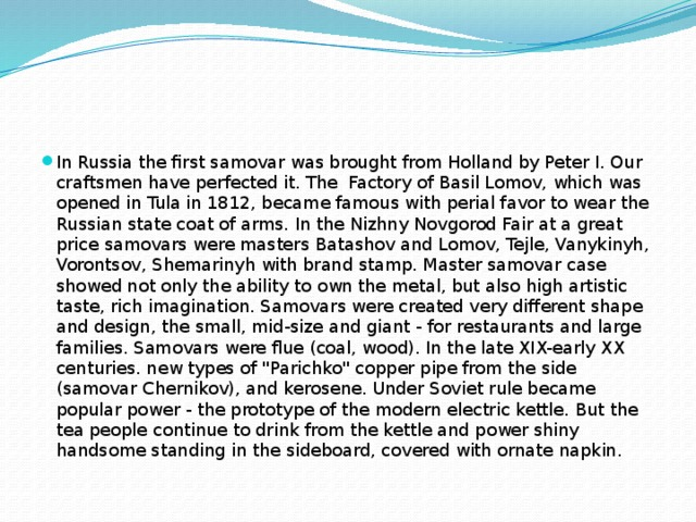 In Russia the first samovar was brought from Holland by Peter I. Our craftsmen have perfected it. The Factory of Basil Lomov, which was opened in Tula in 1812, became famous with perial favor to wear the Russian state coat of arms. In the Nizhny Novgorod Fair at a great price samovars were masters Batashov and Lomov, Tejle, Vanykinyh, Vorontsov, Shemarinyh with brand stamp. Master samovar case showed not only the ability to own the metal, but also high artistic taste, rich imagination. Samovars were created very different shape and design, the small, mid-size and giant - for restaurants and large families. Samovars were flue (coal, wood). In the late XIX-early XX centuries. new types of