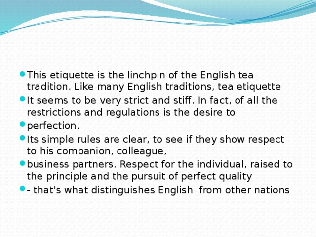 This etiquette is the linchpin of the English tea tradition. Like many English traditions, tea etiquette It seems to be very strict and stiff. In fact, of all the restrictions and regulations is the desire to perfection. Its simple rules are clear, to see if they show respect to his companion, colleague, business partners. Respect for the individual, raised to the principle and the pursuit of perfect quality - that's what distinguishes English from other nations