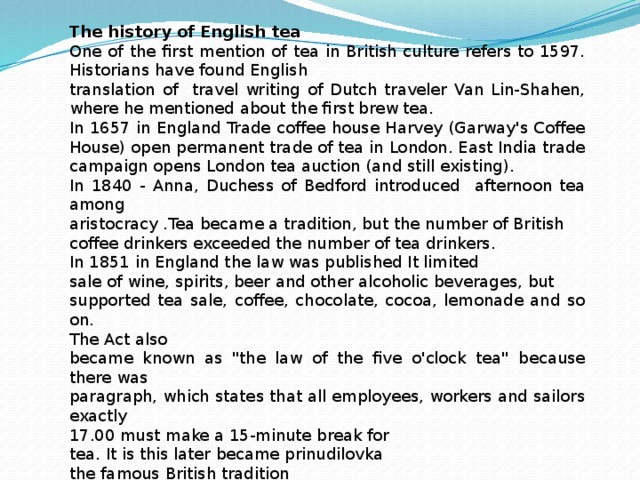 The history of English tea One of the first mention of tea in British culture refers to 1597. Historians have found English translation of travel writing of Dutch traveler Van Lin-Shahen, where he mentioned about the first brew tea. In 1657 in England Trade coffee house Harvey (Garway's Coffee House) open permanent trade of tea in London. East India trade campaign opens London tea auction (and still existing). In 1840 - Anna, Duchess of Bedford introduced afternoon tea among aristocracy .Tea became a tradition, but the number of British coffee drinkers exceeded the number of tea drinkers. In 1851 in England the law was published It limited sale of wine, spirits, beer and other alcoholic beverages, but supported tea sale, coffee, chocolate, cocoa, lemonade and so on. The Act also became known as