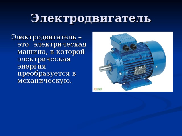 Электродвигатель Электродвигатель – это электрическая машина, в которой электрическая энергия преобразуется в механическую.