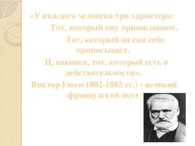 «У каждого человека три характера:  Тот, который ему приписывают,  Тот, который он сам себе приписывает,  И, наконец, тот, который есть в действительности».  Виктор Гюго(1802-1885 гг.) - великий французский поэт