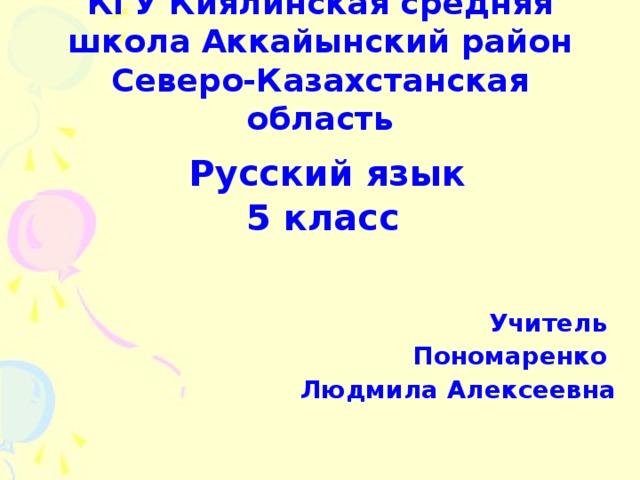 КГУ Киялинская средняя школа Аккайынский район  Северо-Казахстанская область  Русский язык 5 класс    Учитель Пономаренко Людмила Алексеевна