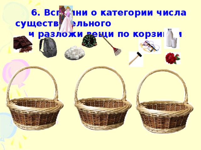 6. Вспомни о категории числа существительного  и разложи вещи по корзинам
