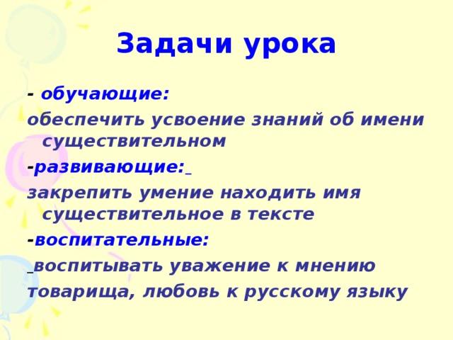 Задачи урока - обучающие: обеспечить усвоение знаний об имени существительном - развивающие:  закрепить умение находить имя существительное в тексте - воспитательные:  воспитывать уважение к мнению товарища, любовь к русскому языку