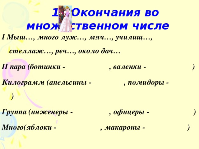 12.Окончания во множественном числе  I Мыш…, много луж…, мяч…, училищ…, стеллаж…, реч…, около дач… II пара (ботинки - , валенки - ) Килограмм (апельсины - , помидоры - ) Группа (инженеры - , офицеры - ) Много(яблоки - , макароны - )
