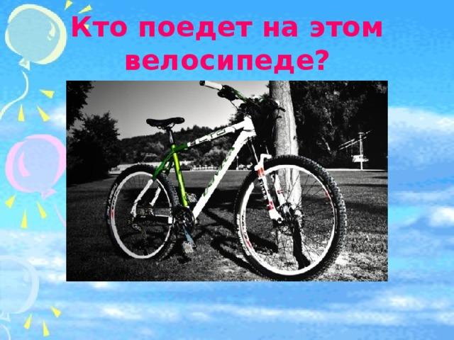 Кто поедет на этом велосипеде?