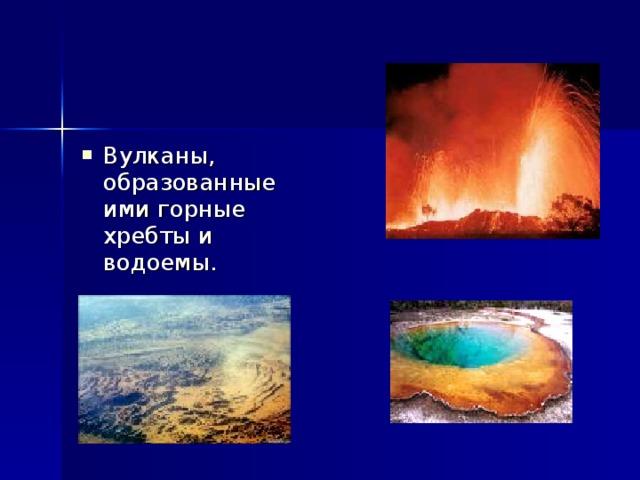 Вулканы, образованные ими горные хребты и водоемы.