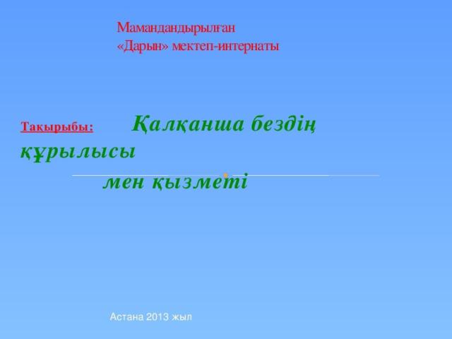 Мамандандырылған  «Дарын» мектеп-интернаты Тақырыбы:  Қалқанша бездің құрылысы  мен қызметі Астана 2013 жыл