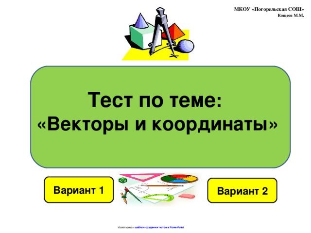 МКОУ «Погорельская СОШ»  Кощеев М.М . Тест по теме : «Векторы и координаты» Вариант 1 Вариант 2 Использован шаблон создания тестов в PowerPoint
