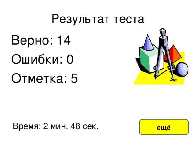 Результат теста Верно: 14 Ошибки: 0 Отметка: 5 исправить Время: 2 мин. 48 сек. ещё
