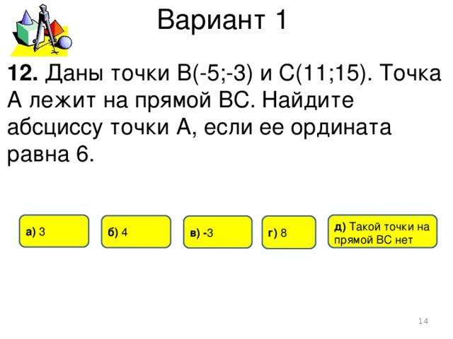 Вариант 1 12. Даны точки В(-5;-3) и С(11;15). Точка А лежит на прямой ВС. Найдите абсциссу точки А, если ее ордината равна 6. а) 3 д) Такой точки на прямой ВС нет б) 4 г)  8 в) - 3