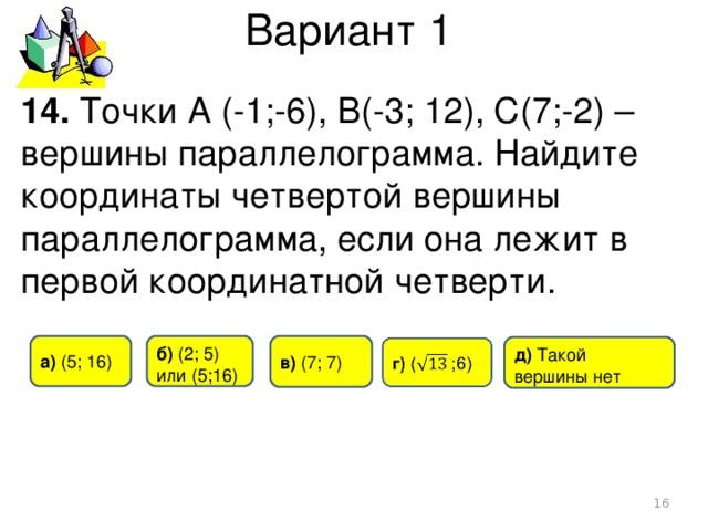 Вариант 1 14. Точки А (-1;-6), B(-3; 12), C(7;-2) – вершины параллелограмма. Найдите координаты четвертой вершины параллелограмма, если она лежит в первой координатной четверти. а) (5 ; 16) б) (2 ; 5) или (5 ; 16) в)  (7 ; 7) д) Такой  вершины нет