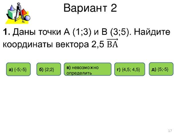 Вариант 2 д)  { 5 ; -5 } а) {- 5 ;- 5 } г) {4,5; 4,5} б) {2;2} в) невозможно определить